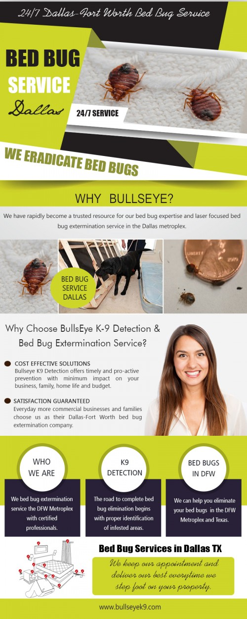 Our site : http://www.bullseyek9.com/bed-bug-service-dallas/ If you witness pests inside your building it indicates that there are entry points in your building from where they are entering your property. Buildings have numerous small gaps and cracks in walls, floors, door frames and windows which are not visible to naked eyes. These entry points must be identified and then sealed to cut-off the outside environment from the interior of your building. This can be a tough task for homeowners and they may be unable to do it properly. Bed bug service Dallas professionals having the required knowledge and experience can do the job as per requirement. More Links : http://planetclassifieds.com/335/posts/6-Business/84-Marketing/30821-Bed-Bug-Extermination-Dallas.html http://bedbugsremoval.wowcity.com/ https://slides.com/bedbugsremoval http://twittercounter.com/Bedbugsremoval